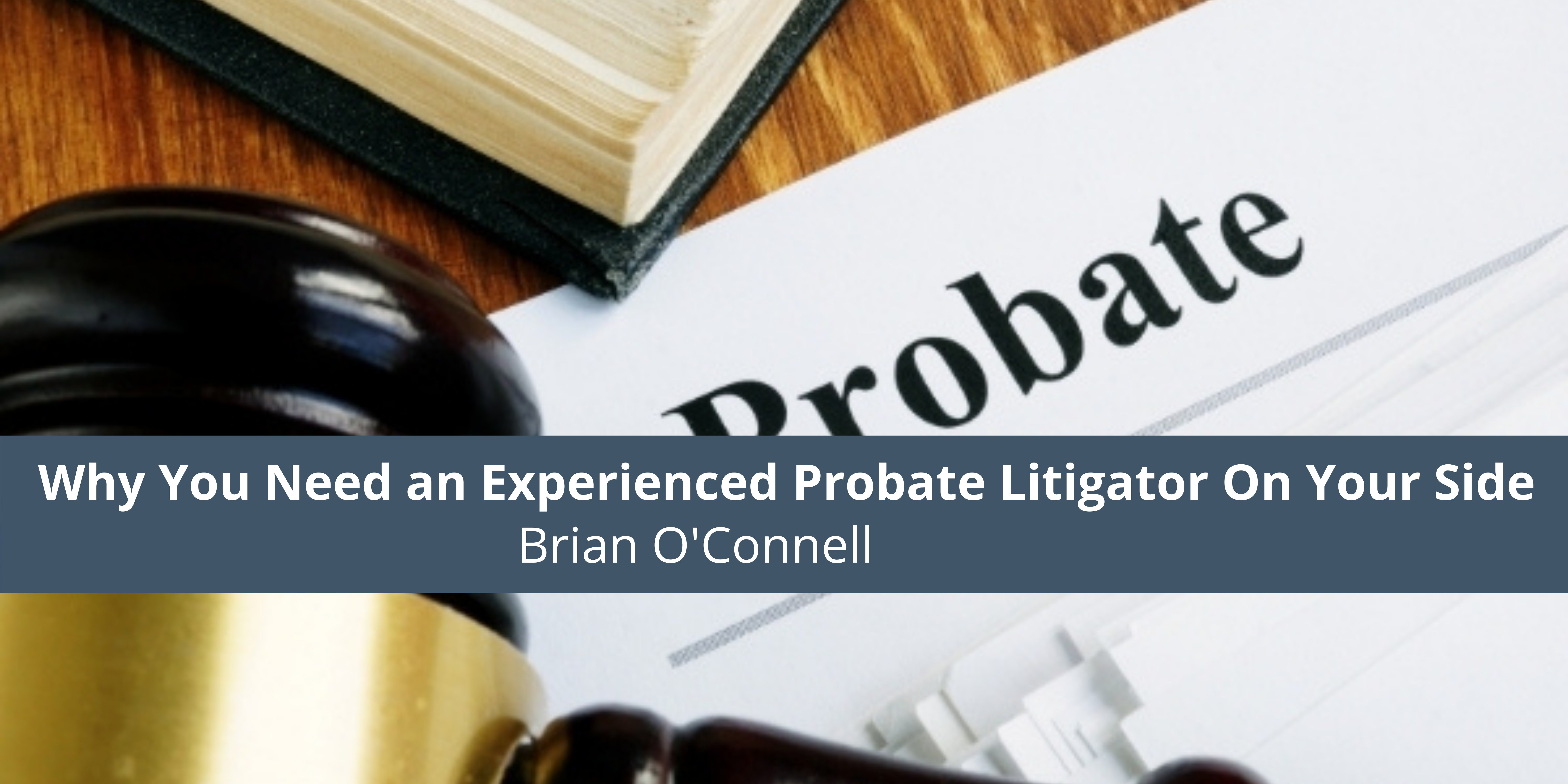 Why You Need an Experienced Probate Litigator On Your Side
